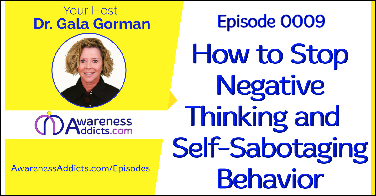 Awareness Addicts 0009: How to Stop Negative Thinking and Self-Sabotaging Behavior