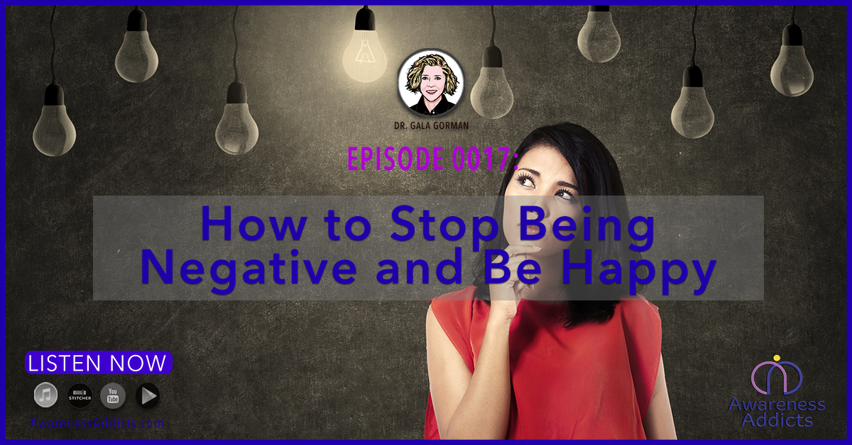 Awareness Addicts 0017: How to Stop Being Negative and Be Happy
