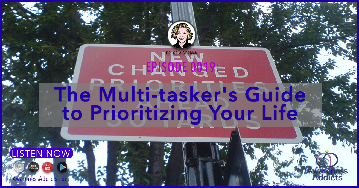 Awareness Addicts 0019: The Multi-tasker's Guide to Prioritizing Your Life